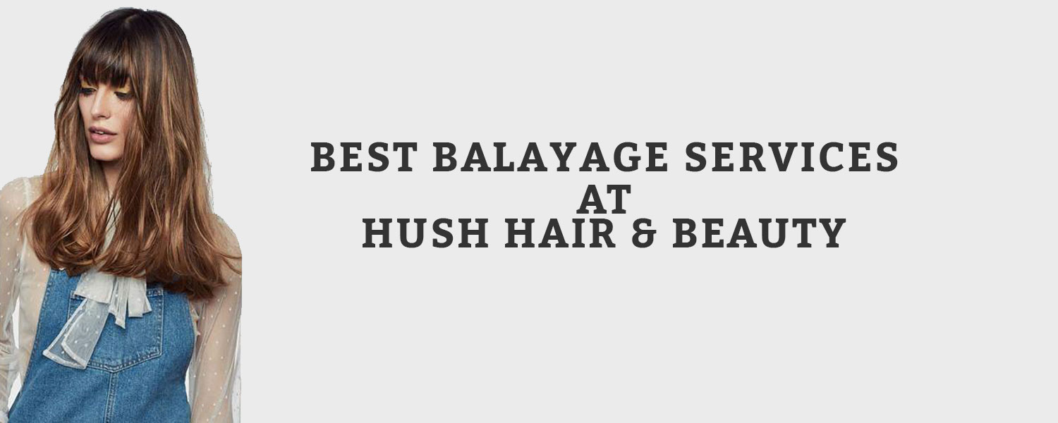BEST BALAYAGE SERVICES AT HUSH HAIR AND BEAUTY Birmingham salons