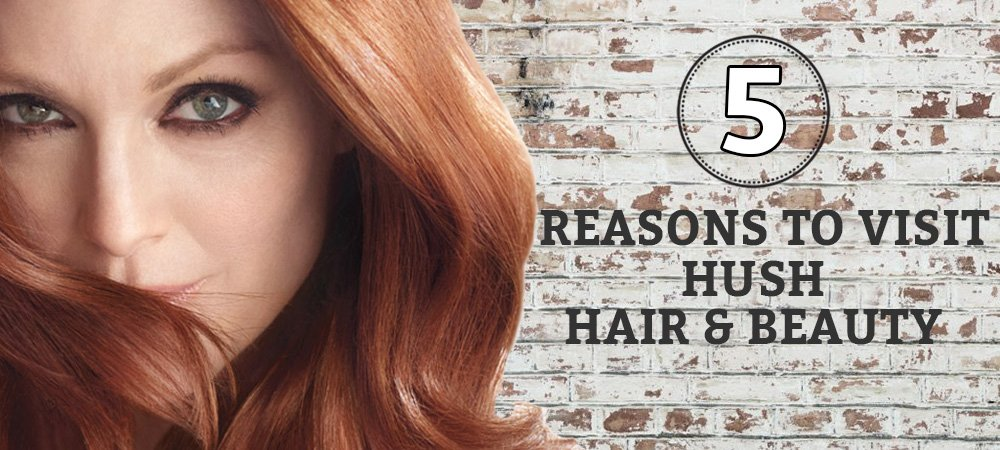 5 Reasons To Visit Hush Hair & Beauty Salon
