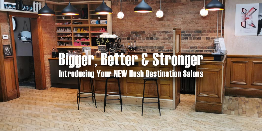 Bigger, Better, Stronger – Your NEW Hush Destination Salons